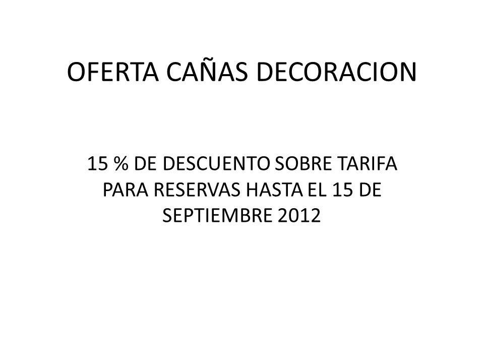 OFERTA CAÑAS DECORACION 15 % DE DESCUENTO SOBRE TARIFA PARA RESERVAS HASTA EL 15 DE SEPTIEMBRE 2012