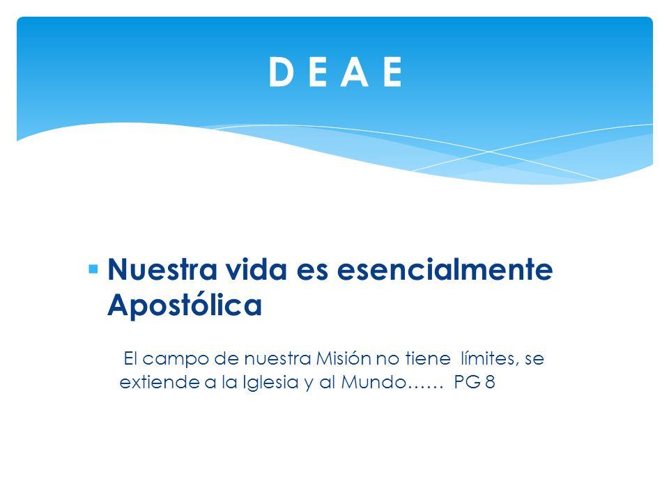Nuestra vida es esencialmente Apostólica El campo de nuestra Misión no tiene límites, se extiende a la Iglesia y al Mundo…… PG 8 D E A E