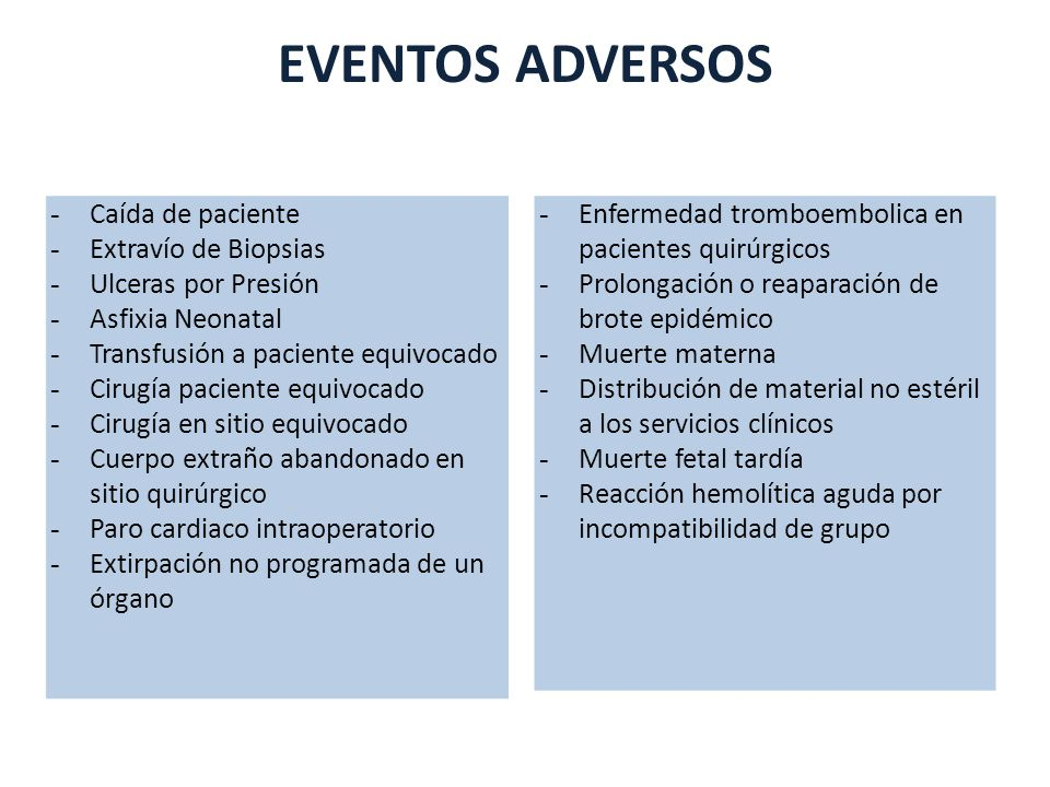EVENTOS ADVERSOS - Caída de paciente - Extravío de Biopsias - Ulceras por Presión - Asfixia Neonatal - Transfusión a paciente equivocado - Cirugía paciente equivocado - Cirugía en sitio equivocado - Cuerpo extraño abandonado en sitio quirúrgico - Paro cardiaco intraoperatorio - Extirpación no programada de un órgano - Enfermedad tromboembolica en pacientes quirúrgicos - Prolongación o reaparación de brote epidémico - Muerte materna - Distribución de material no estéril a los servicios clínicos - Muerte fetal tardía - Reacción hemolítica aguda por incompatibilidad de grupo