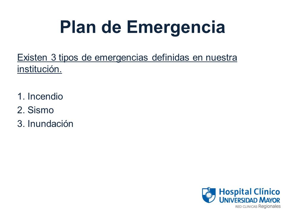 Plan de Emergencia Existen 3 tipos de emergencias definidas en nuestra institución. 1. Incendio 2. Sismo 3. Inundación