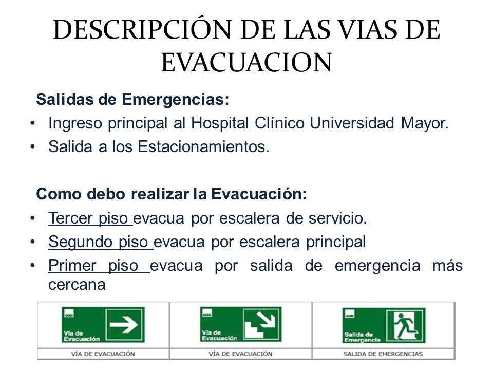 DESCRIPCIÓN DE LAS VIAS DE EVACUACION Salidas de Emergencias: Ingreso principal al Hospital Clínico Universidad Mayor. Salida a los Estacionamientos.