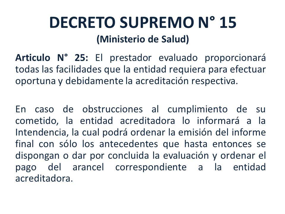 DECRETO SUPREMO N° 15 (Ministerio de Salud) Articulo N° 25: El prestador evaluado proporcionará todas las facilidades que la entidad requiera para efe