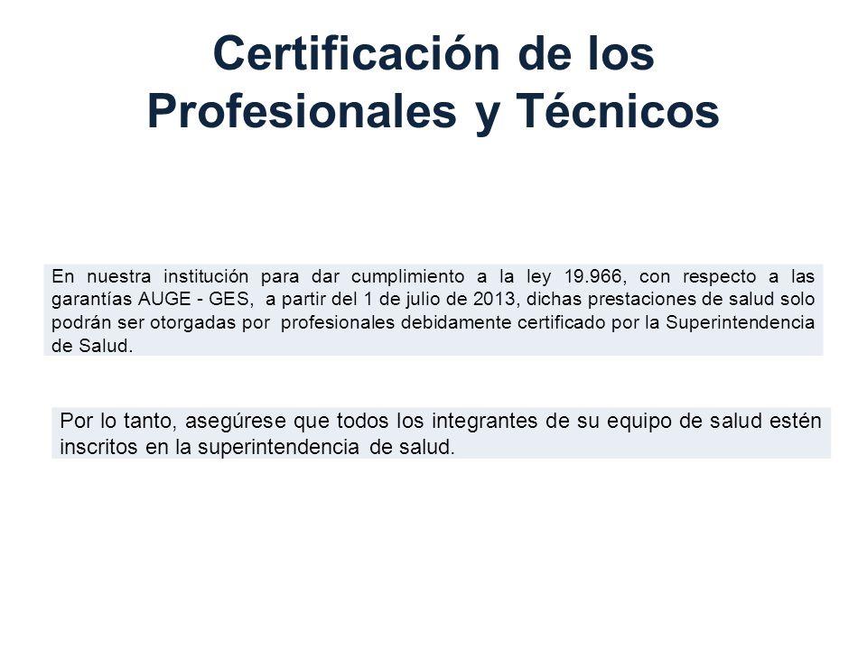 Certificación de los Profesionales y Técnicos En nuestra institución para dar cumplimiento a la ley 19.966, con respecto a las garantías AUGE - GES, a partir del 1 de julio de 2013, dichas prestaciones de salud solo podrán ser otorgadas por profesionales debidamente certificado por la Superintendencia de Salud.