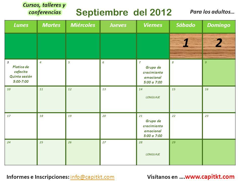 LunesMartesMiércolesJuevesViernesSábadoDomingo 12 3 Platica de cafecito Quinta sesión 5:00-7:00 456 7 Grupo de crecimiento emocional 5:00 a 7:00 89 1011121314 LENGUAJE 1516 1718192021 Grupo de crecimiento emocional 5:00 a 7:00 2223 2425262728 LENGUAJE 29 Septiembre del 2012 Para los adultos… Informes e Inscripciones: info@capitkt.com Visítanos en ….