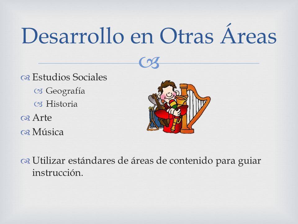 Estudios Sociales Geografía Historia Arte Música Utilizar estándares de áreas de contenido para guiar instrucción. Desarrollo en Otras Áreas