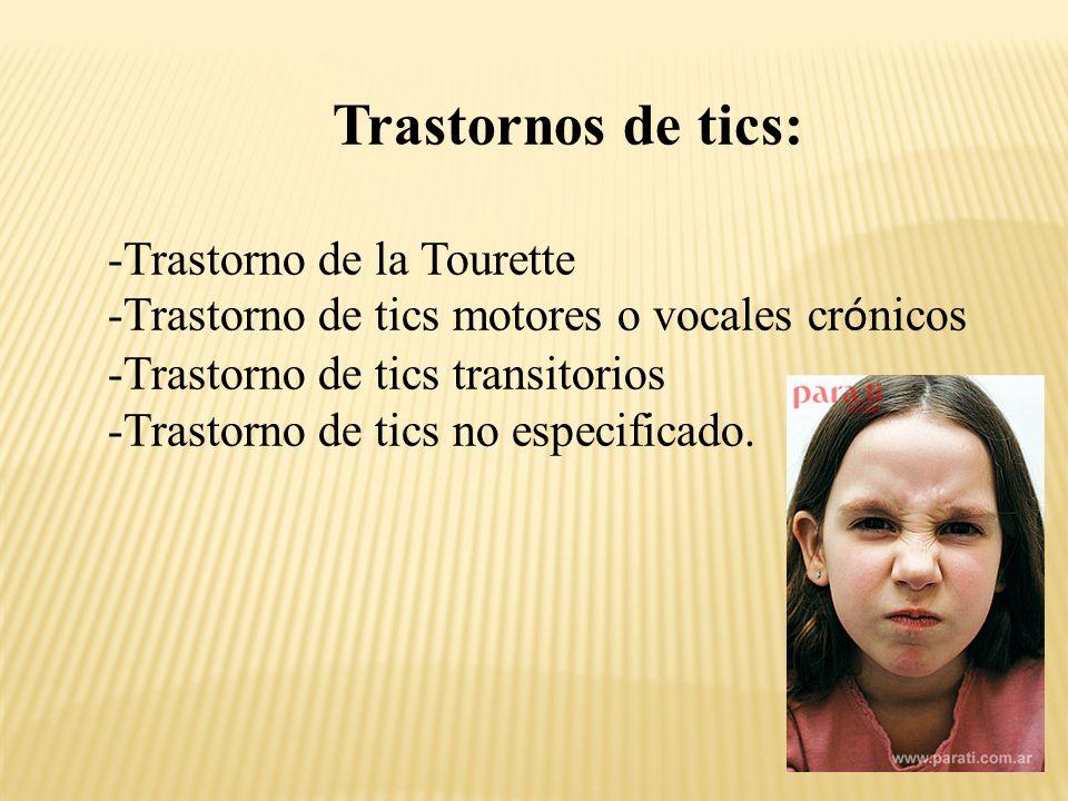 Trastornos de tics: -Trastorno de la Tourette -Trastorno de tics motores o vocales cr ó nicos -Trastorno de tics transitorios -Trastorno de tics no especificado.
