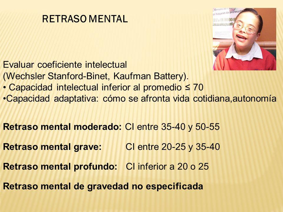 RETRASO MENTAL Evaluar coeficiente intelectual (Wechsler Stanford-Binet, Kaufman Battery).