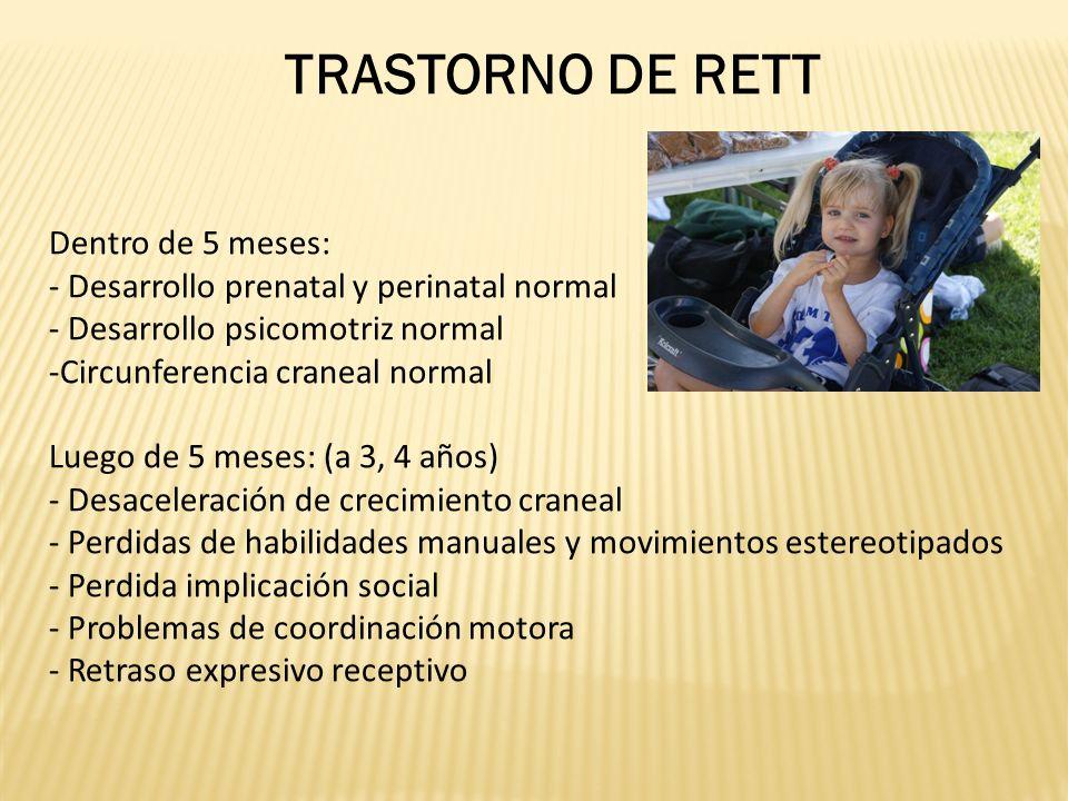 TRASTORNO DE RETT Dentro de 5 meses: - Desarrollo prenatal y perinatal normal - Desarrollo psicomotriz normal -Circunferencia craneal normal Luego de 5 meses: (a 3, 4 años) - Desaceleración de crecimiento craneal - Perdidas de habilidades manuales y movimientos estereotipados - Perdida implicación social - Problemas de coordinación motora - Retraso expresivo receptivo