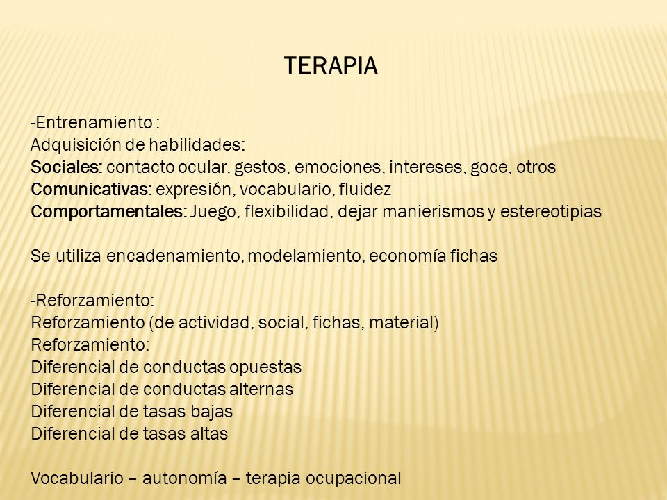 TERAPIA -Entrenamiento : Adquisición de habilidades: Sociales: contacto ocular, gestos, emociones, intereses, goce, otros Comunicativas: expresión, vocabulario, fluidez Comportamentales: Juego, flexibilidad, dejar manierismos y estereotipias Se utiliza encadenamiento, modelamiento, economía fichas -Reforzamiento: Reforzamiento (de actividad, social, fichas, material) Reforzamiento: Diferencial de conductas opuestas Diferencial de conductas alternas Diferencial de tasas bajas Diferencial de tasas altas Vocabulario – autonomía – terapia ocupacional