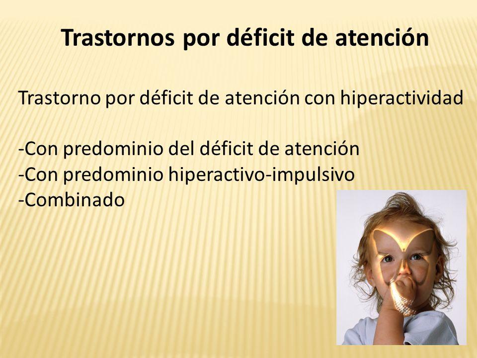 Trastornos por déficit de atención Trastorno por déficit de atención con hiperactividad -Con predominio del déficit de atención -Con predominio hiperactivo-impulsivo -Combinado