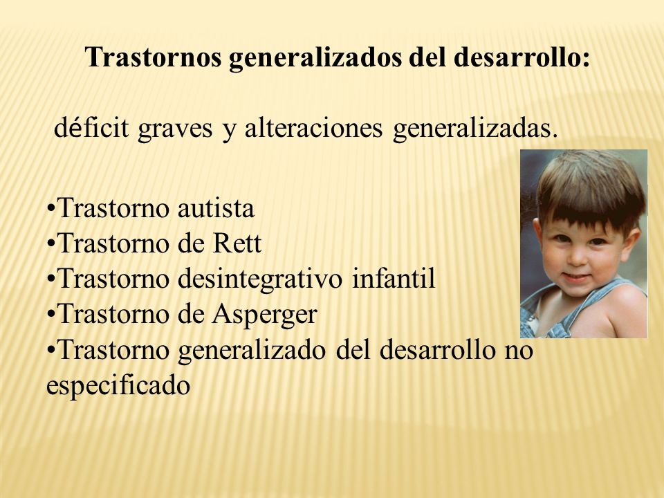Trastornos generalizados del desarrollo: d é ficit graves y alteraciones generalizadas.