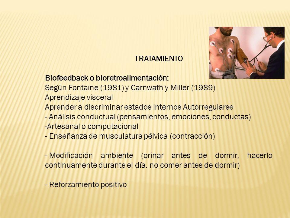 TRATAMIENTO Biofeedback o bioretroalimentación: Según Fontaine (1981) y Carnwath y Miller (1989) Aprendizaje visceral Aprender a discriminar estados internos Autorregularse - Análisis conductual (pensamientos, emociones, conductas) -Artesanal o computacional - Enseñanza de musculatura pélvica (contracción) - Modificación ambiente (orinar antes de dormir, hacerlo continuamente durante el día, no comer antes de dormir) - Reforzamiento positivo