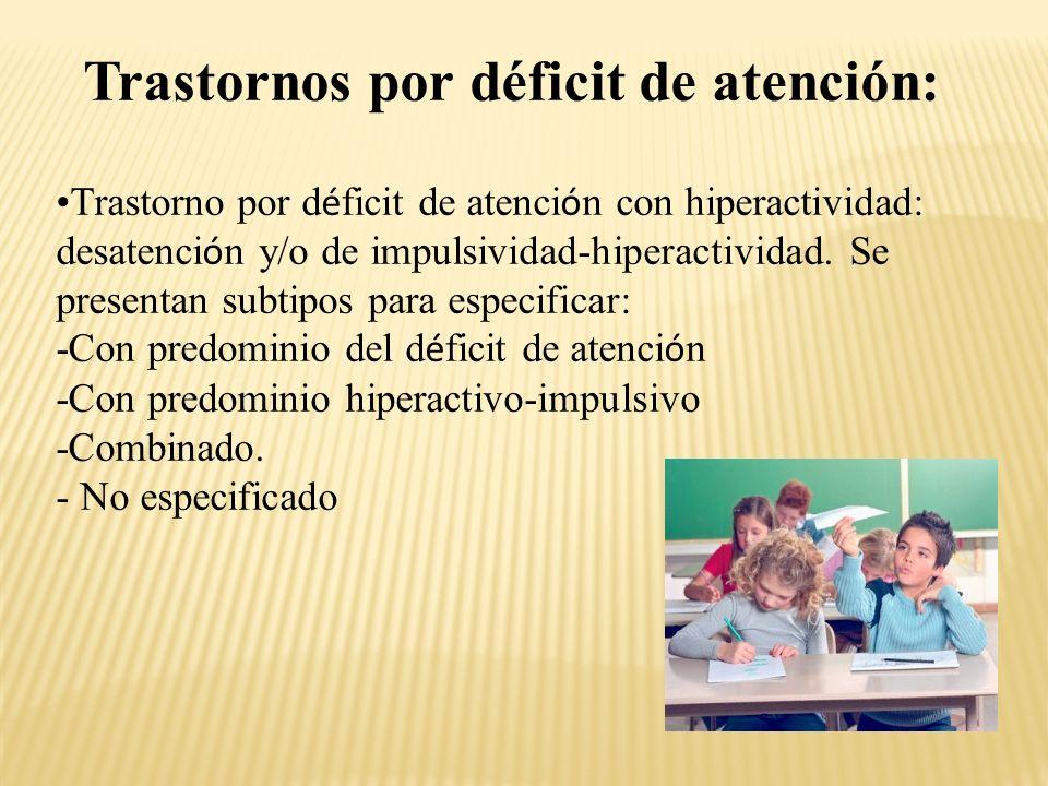 Trastornos por déficit de atención: Trastorno por d é ficit de atenci ó n con hiperactividad: desatenci ó n y/o de impulsividad-hiperactividad.