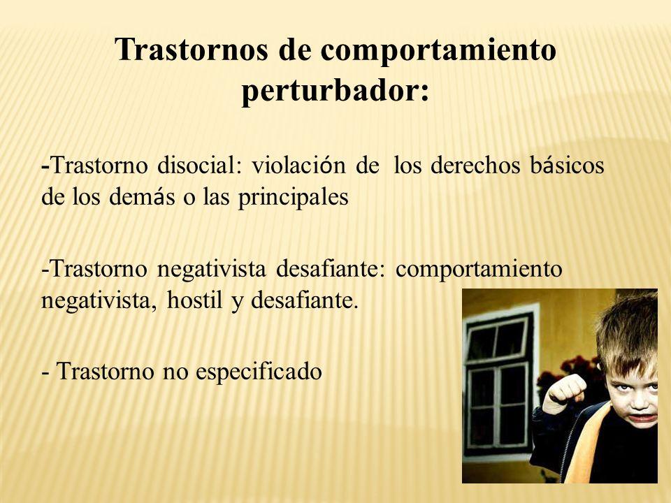 Trastornos de comportamiento perturbador: -Trastorno disocial: violaci ó n de los derechos b á sicos de los dem á s o las principales -Trastorno negativista desafiante: comportamiento negativista, hostil y desafiante.