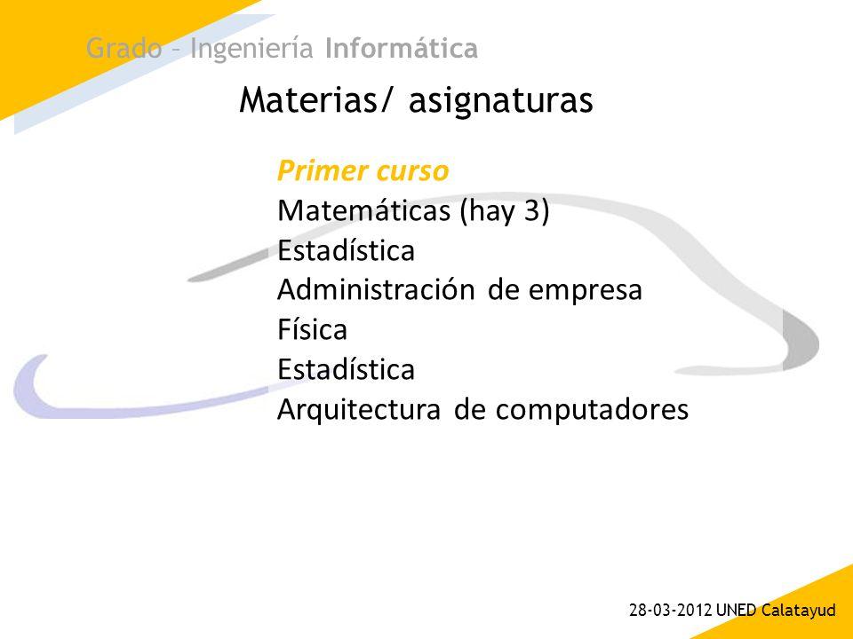 Materias/ asignaturas Grado – Ingeniería Informática 28-03-2012 UNED Calatayud Primer curso Matemáticas (hay 3) Estadística Administración de empresa