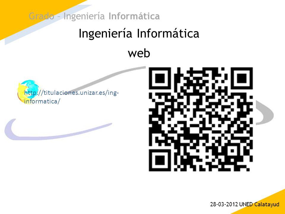 Ingeniería Informática Grado – Ingeniería Informática 28-03-2012 UNED Calatayud web http://titulaciones.unizar.es/ing- informatica/