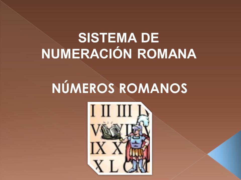 SISTEMA DE NUMERACIÓN ROMANA NÚMEROS ROMANOS