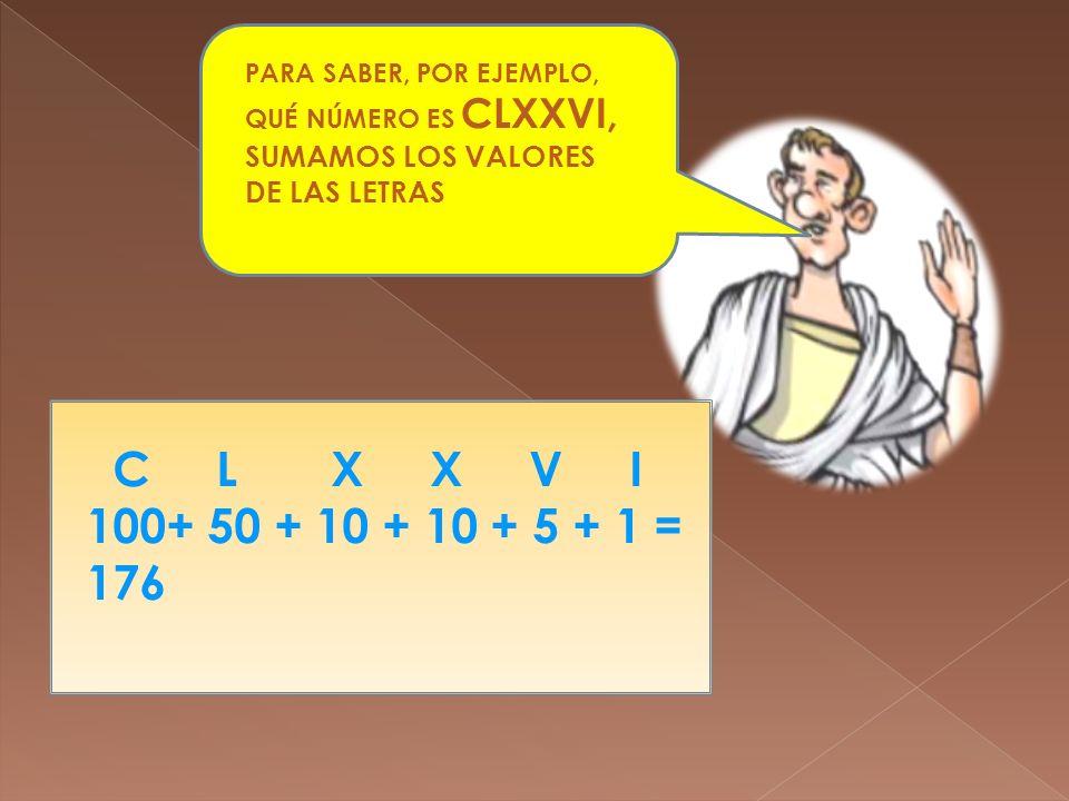 PARA SABER, POR EJEMPLO, QUÉ NÚMERO ES CLXXVI, SUMAMOS LOS VALORES DE LAS LETRAS C L X X V I 100+ 50 + 10 + 10 + 5 + 1 = 176