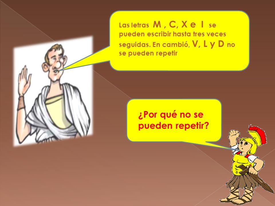 Las letras M, C, X e I se pueden escribir hasta tres veces seguidas. En cambió, V, L y D no se pueden repetir ¿Por qué no se pueden repetir?