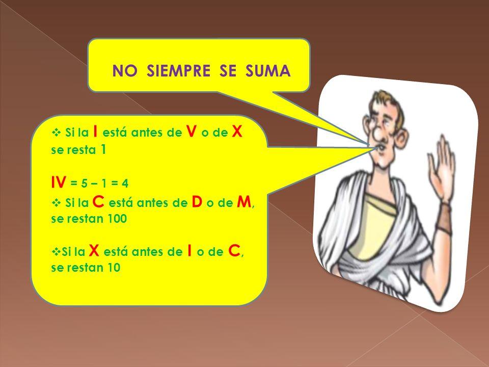 NO SIEMPRE SE SUMA Si la I está antes de V o de X se resta 1 IV = 5 – 1 = 4 Si la C está antes de D o de M, se restan 100 Si la X está antes de I o de