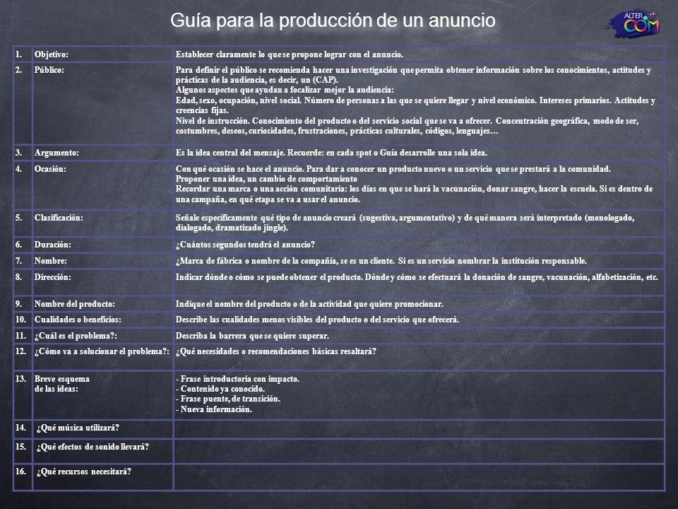 Guía para la producción de un anuncio 1.Objetivo:Establecer claramente lo que se propone lograr con el anuncio. 2.Público:Para definir el público se r