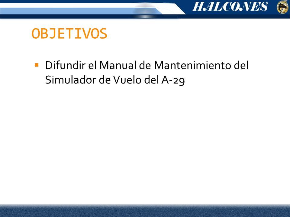 OBJETIVOS Difundir el Manual de Mantenimiento del Simulador de Vuelo del A-29