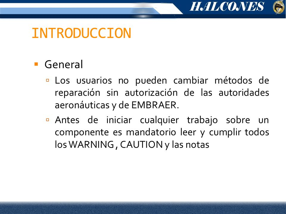 INTRODUCCION General Los usuarios no pueden cambiar métodos de reparación sin autorización de las autoridades aeronáuticas y de EMBRAER.