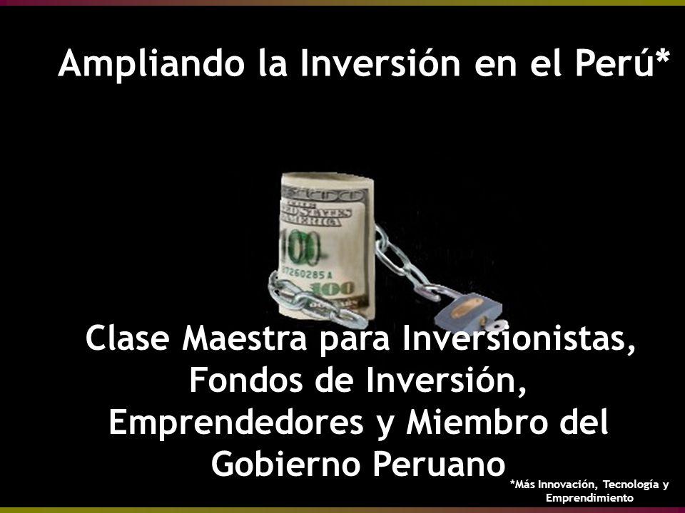 Ampliando la Inversión en el Perú* Ampliando la Inversión en el Perú* Clase Maestra para Inversionistas, Fondos de Inversión, Emprendedores y Miembro del Gobierno Peruano *Más Innovación, Tecnología y Emprendimiento