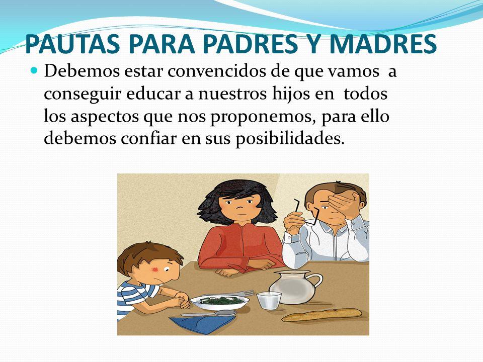 PAUTAS PARA PADRES Y MADRES Debemos estar convencidos de que vamos a conseguir educar a nuestros hijos en todos los aspectos que nos proponemos, para