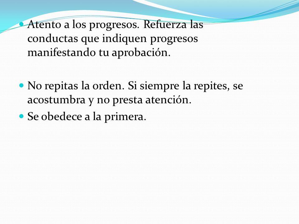 Atento a los progresos. Refuerza las conductas que indiquen progresos manifestando tu aprobación. No repitas la orden. Si siempre la repites, se acost