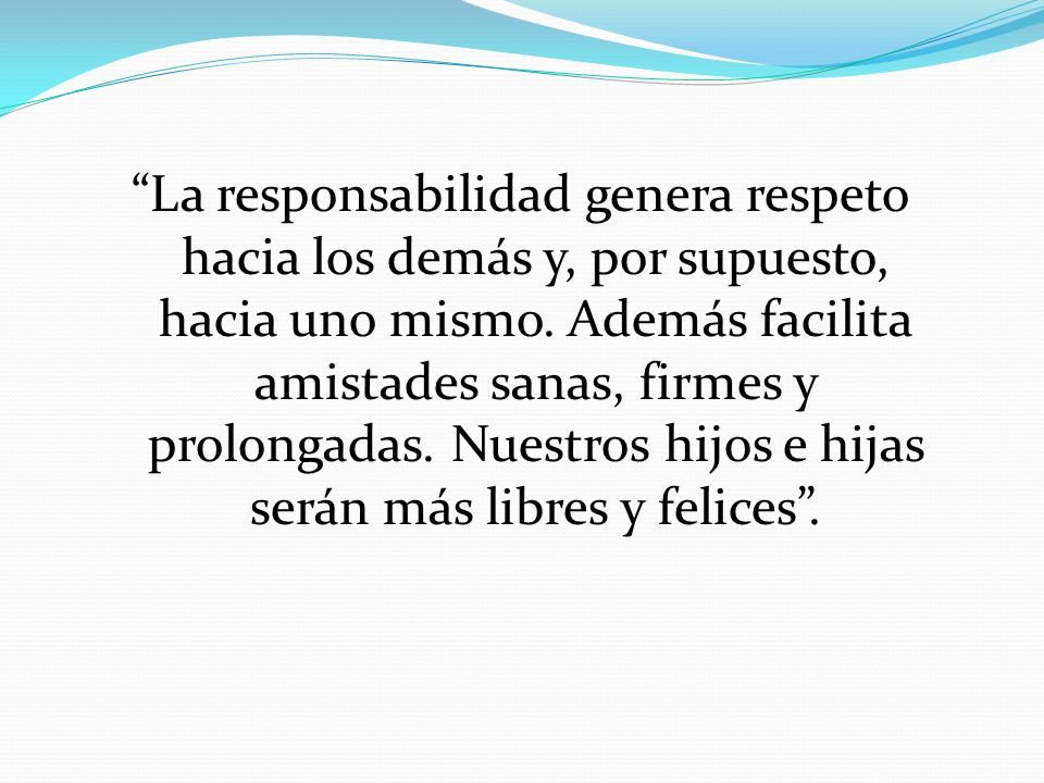 La responsabilidad genera respeto hacia los demás y, por supuesto, hacia uno mismo. Además facilita amistades sanas, firmes y prolongadas. Nuestros hi