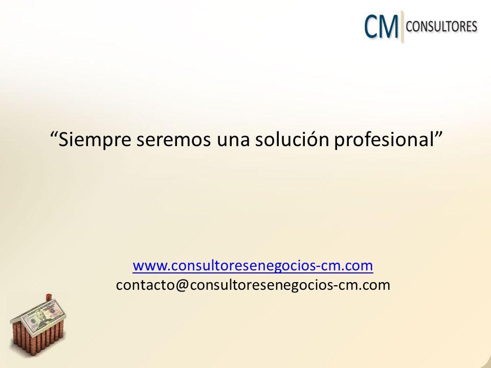 Siempre seremos una solución profesional www.consultoresenegocios-cm.com contacto@consultoresenegocios-cm.com