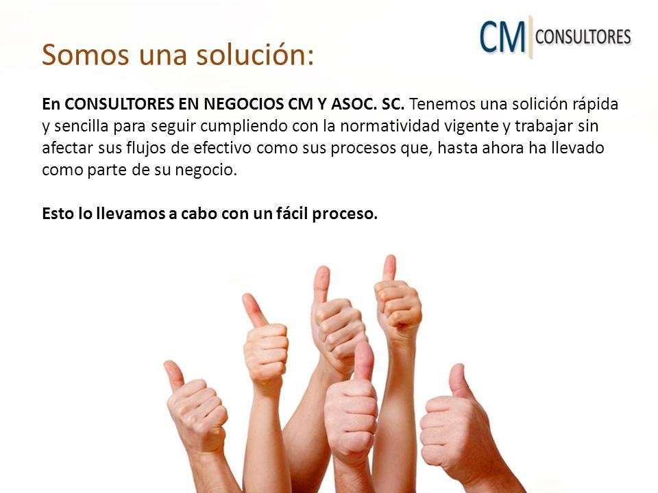 Somos una solución: En CONSULTORES EN NEGOCIOS CM Y ASOC. SC. Tenemos una solición rápida y sencilla para seguir cumpliendo con la normatividad vigent
