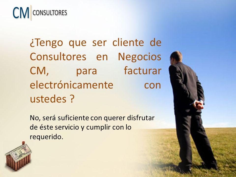 ¿Tengo que ser cliente de Consultores en Negocios CM, para facturar electrónicamente con ustedes ? No, será suficiente con querer disfrutar de éste se