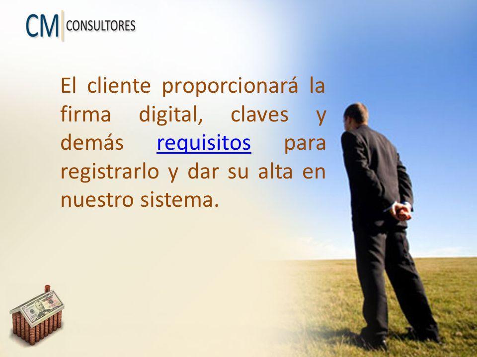 El cliente proporcionará la firma digital, claves y demás requisitos para registrarlo y dar su alta en nuestro sistema.requisitos