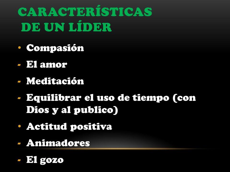 CARACTERÍSTICAS DE UN LÍDER Compasión -El amor -Meditación -Equilibrar el uso de tiempo (con Dios y al publico) Actitud positiva -Animadores -El gozo