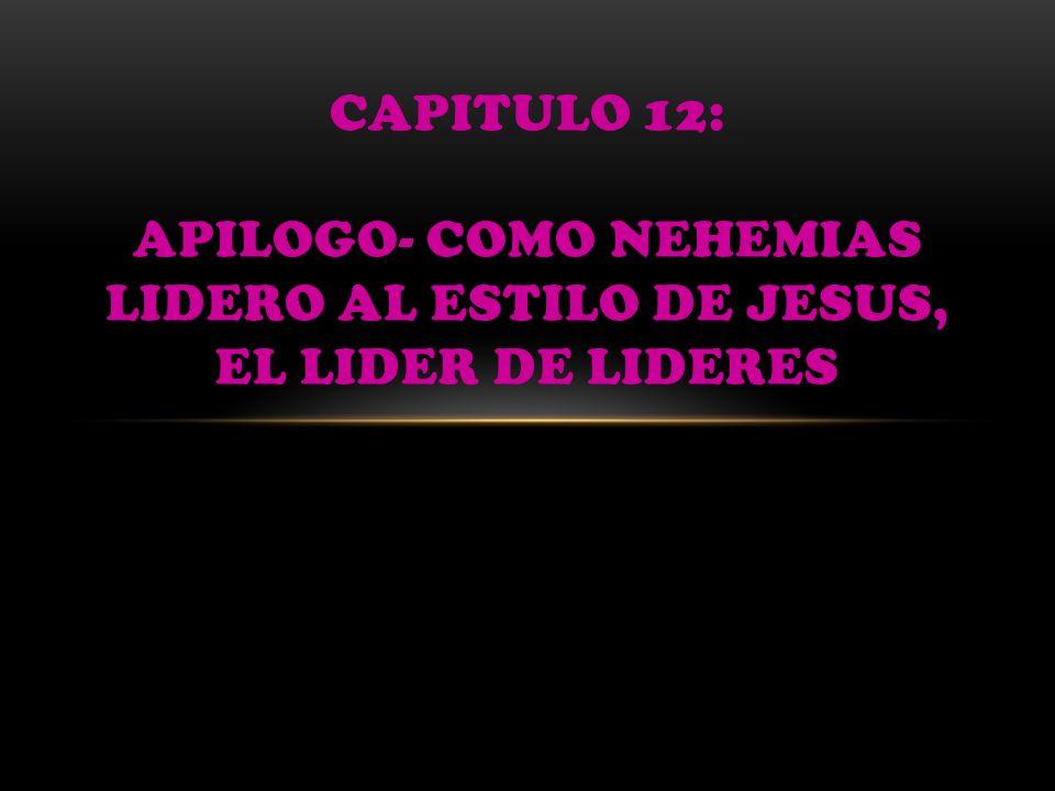 CAPITULO 12: APILOGO- COMO NEHEMIAS LIDERO AL ESTILO DE JESUS, EL LIDER DE LIDERES