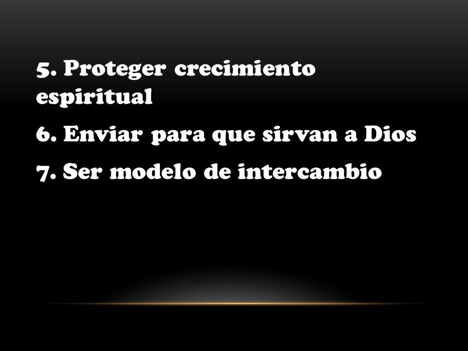 5. Proteger crecimiento espiritual 6. Enviar para que sirvan a Dios 7. Ser modelo de intercambio