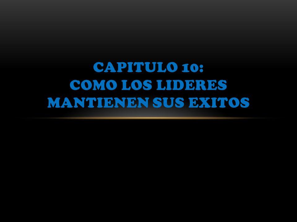 CAPITULO 10: COMO LOS LIDERES MANTIENEN SUS EXITOS