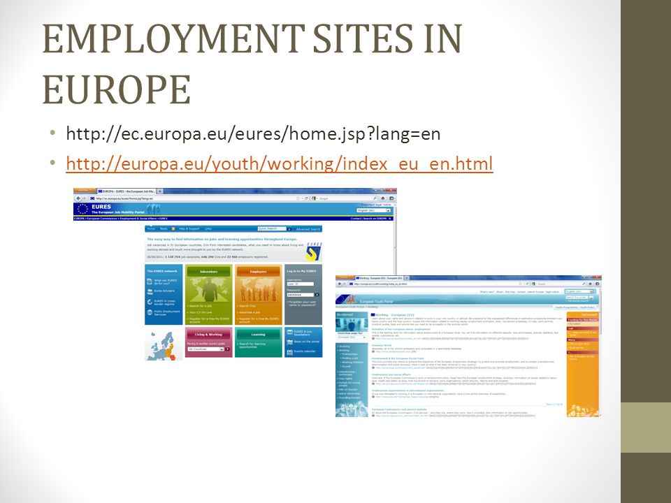 EMPLOYMENT SITES IN EUROPE http://ec.europa.eu/eures/home.jsp lang=en http://europa.eu/youth/working/index_eu_en.html