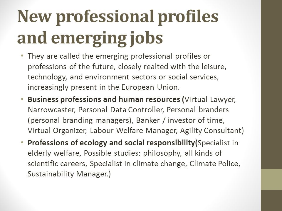 New professional profiles and emerging jobs They are called the emerging professional profiles or professions of the future, closely realted with the leisure, technology, and environment sectors or social services, increasingly present in the European Union.