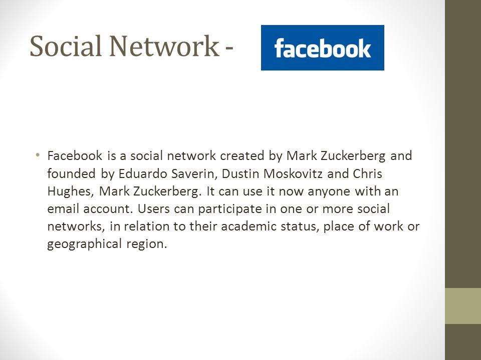 Social Network - Facebook is a social network created by Mark Zuckerberg and founded by Eduardo Saverin, Dustin Moskovitz and Chris Hughes, Mark Zucke