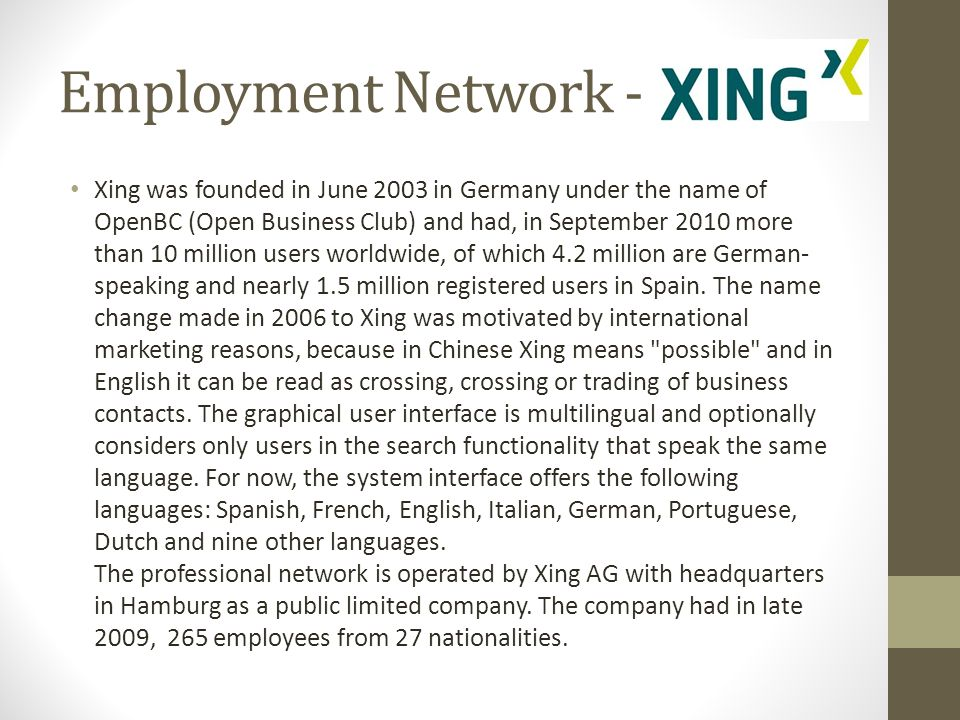 Xing was founded in June 2003 in Germany under the name of OpenBC (Open Business Club) and had, in September 2010 more than 10 million users worldwide