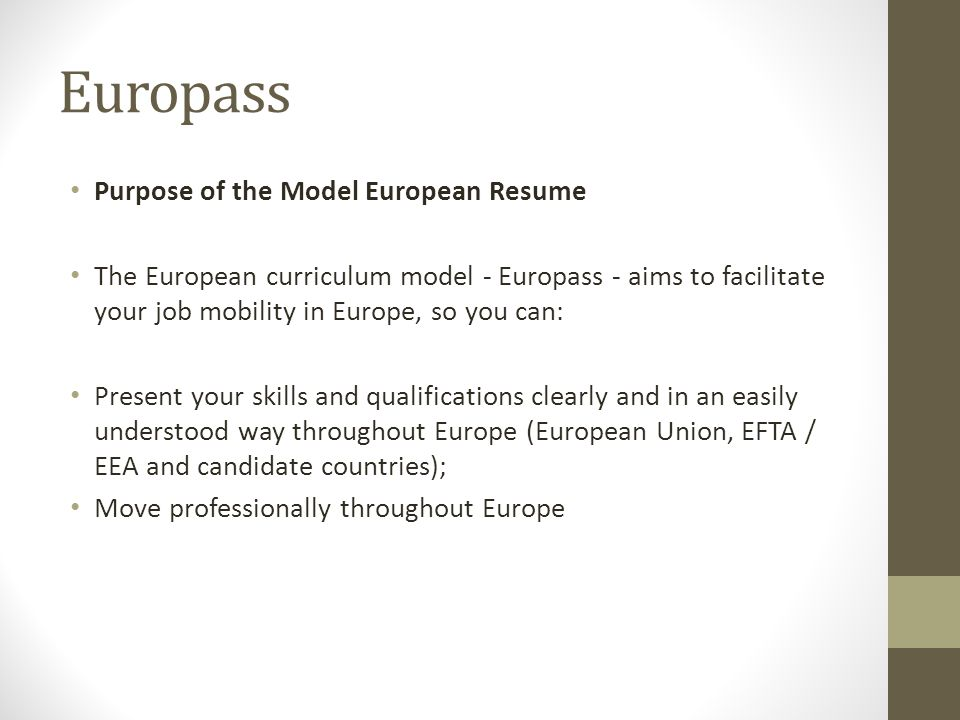 Europass Purpose of the Model European Resume The European curriculum model - Europass - aims to facilitate your job mobility in Europe, so you can: P