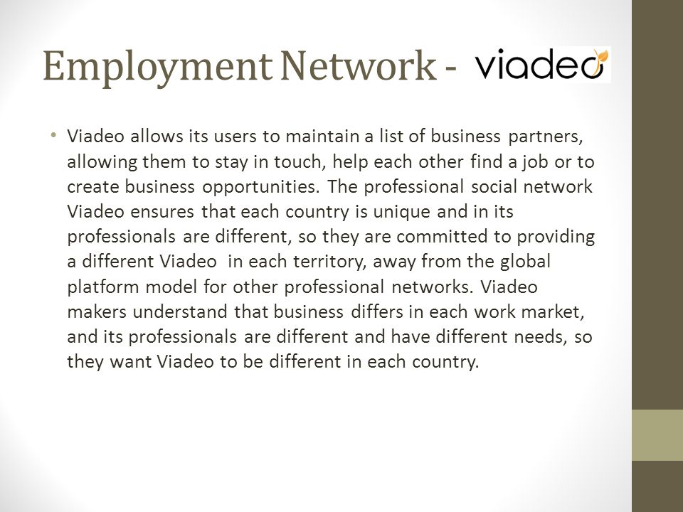 Viadeo allows its users to maintain a list of business partners, allowing them to stay in touch, help each other find a job or to create business opportunities.