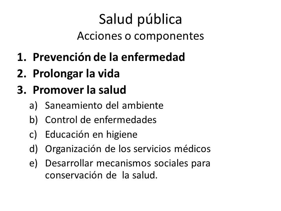 Salud pública Acciones o componentes 1.Prevención de la enfermedad 2.Prolongar la vida 3.Promover la salud a)Saneamiento del ambiente b)Control de enfermedades c)Educación en higiene d)Organización de los servicios médicos e)Desarrollar mecanismos sociales para conservación de la salud.