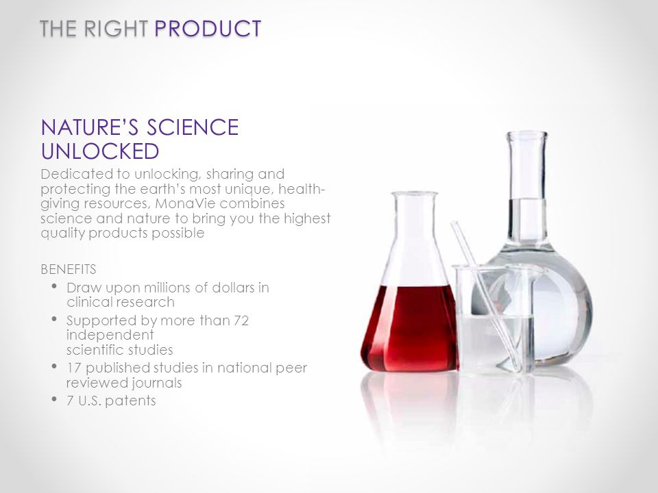 THE RIGHT PRODUCT NATURES SCIENCE UNLOCKED Dedicated to unlocking, sharing and protecting the earths most unique, health- giving resources, MonaVie combines science and nature to bring you the highest quality products possible BENEFITS Draw upon millions of dollars in clinical research Supported by more than 72 independent scientific studies 17 published studies in national peer reviewed journals 7 U.S.