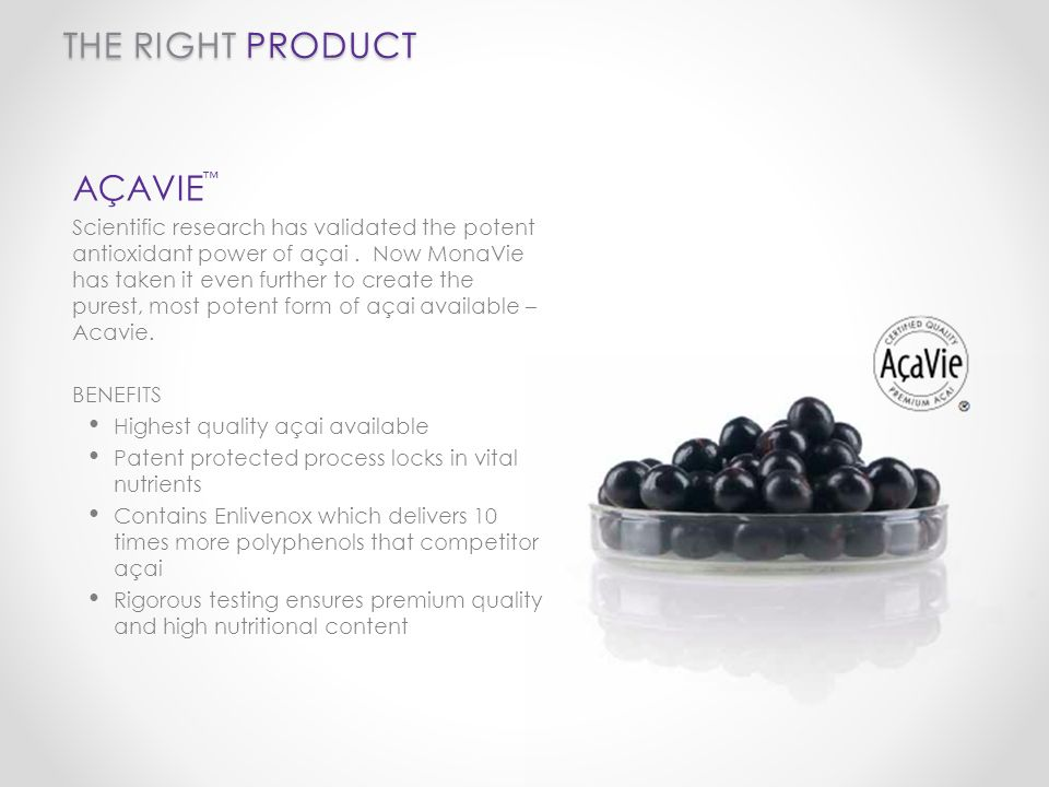 THE RIGHT PRODUCT AÇAVIE Scientific research has validated the potent antioxidant power of açai. Now MonaVie has taken it even further to create the p