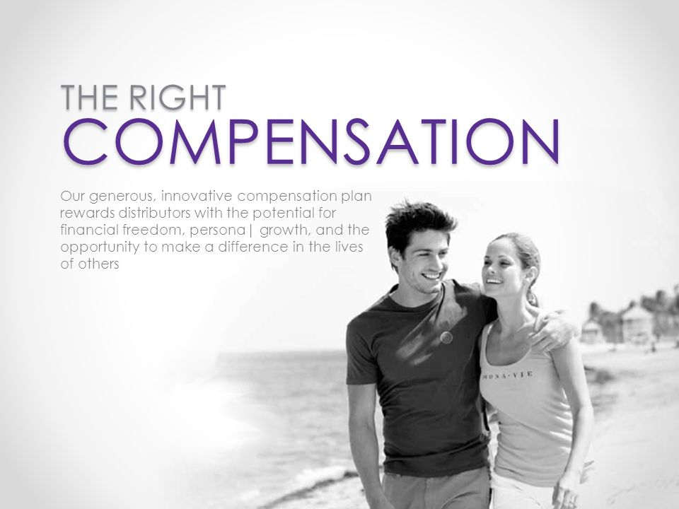 THE RIGHT COMPENSATION Our generous, innovative compensation plan rewards distributors with the potential for financial freedom, persona| growth, and