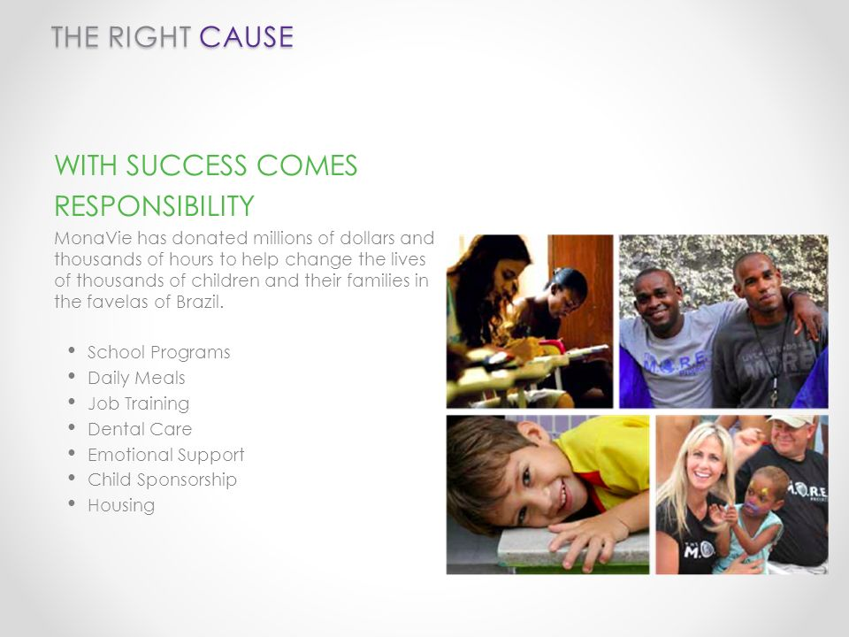 THE RIGHT CAUSE WITH SUCCESS COMES RESPONSIBILITY MonaVie has donated millions of dollars and thousands of hours to help change the lives of thousands